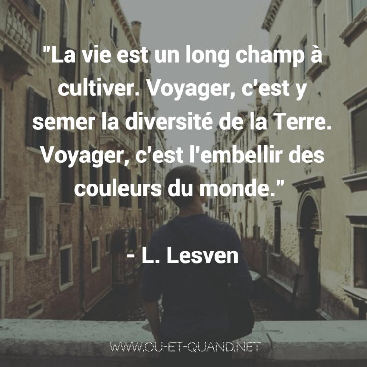 La vie est un long champ à cultiver. voyager, c'est y semer la diversité de la terre. voyager, c'est l'embellir des couleurs du monde